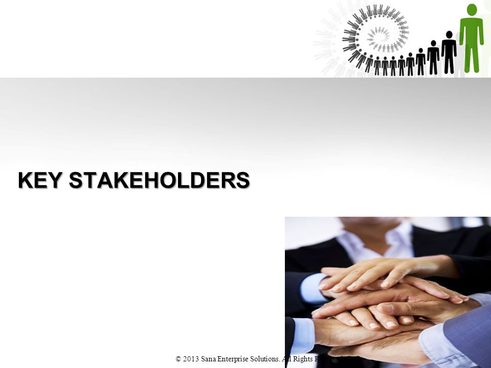 KEY STAKEHOLDERS © 2013 Sana Enterprise Solutions. All Rights Reserved
