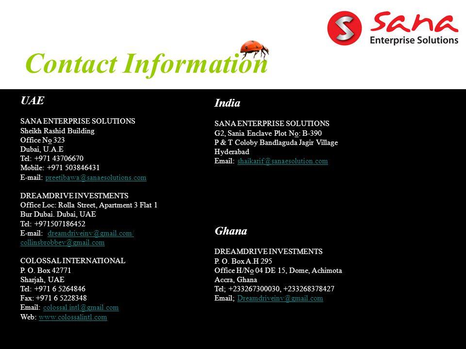 Contact Information UAE SANA ENTERPRISE SOLUTIONS Sheikh Rashid Building Office No 323 Dubai, U.A.E Tel: +971 43706670 Mobile: +971 503846431 E-mail: preetibawa@sanaesolutions.compreetibawa@sanaesolutions.com DREAMDRIVE INVESTMENTS Office Loc: Rolla Street, Apartment 3 Flat 1 Bur Dubai.