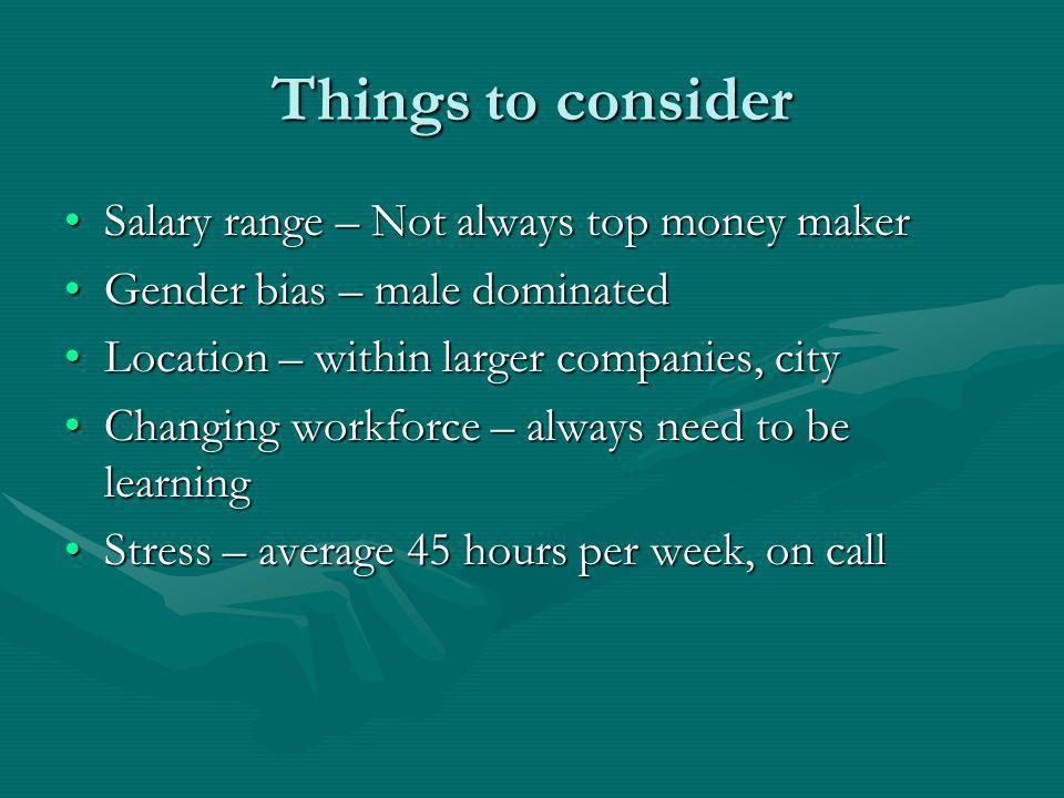 Things to consider Salary range – Not always top money makerSalary range – Not always top money maker Gender bias – male dominatedGender bias – male dominated Location – within larger companies, cityLocation – within larger companies, city Changing workforce – always need to be learningChanging workforce – always need to be learning Stress – average 45 hours per week, on callStress – average 45 hours per week, on call
