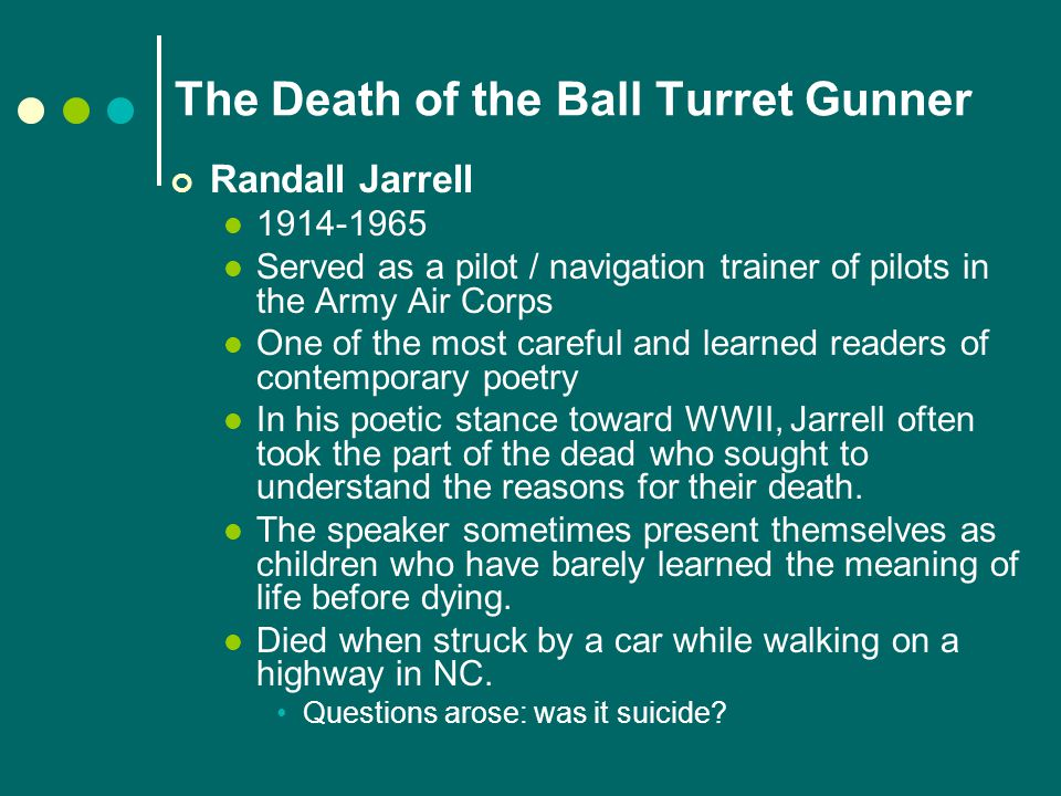 The Death of the Ball Turret Gunner Randall Jarrell 1914-1965 Served as a pilot / navigation trainer of pilots in the Army Air Corps One of the most careful and learned readers of contemporary poetry In his poetic stance toward WWII, Jarrell often took the part of the dead who sought to understand the reasons for their death.