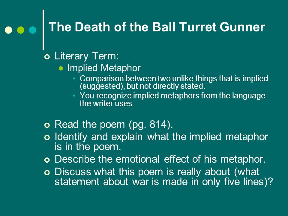The Death of the Ball Turret Gunner Literary Term: Implied Metaphor Comparison between two unlike things that is implied (suggested), but not directly stated.