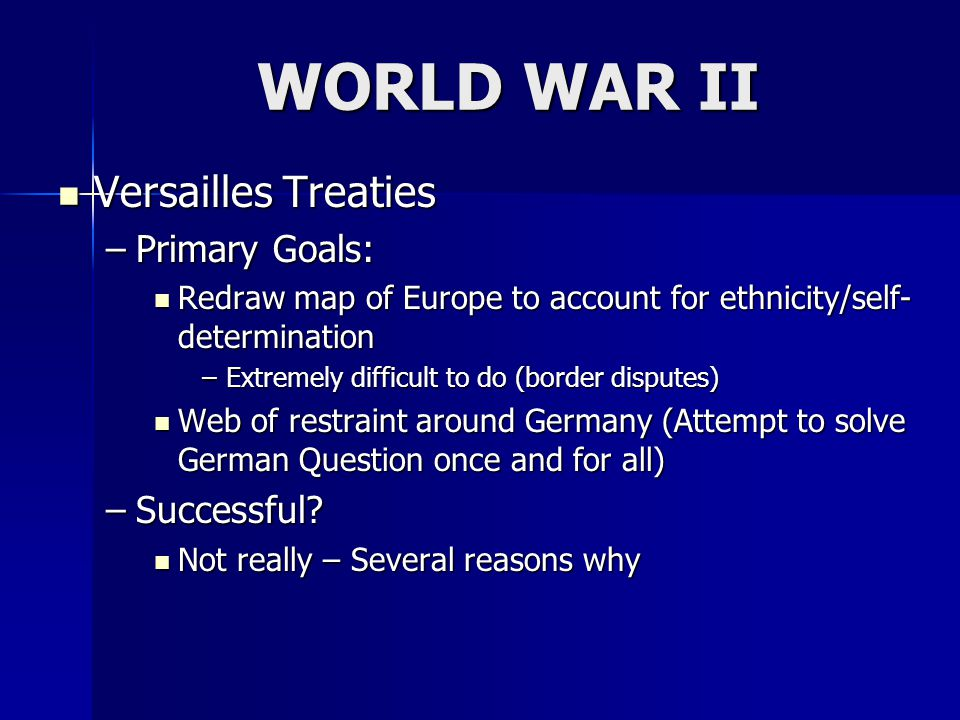 WORLD WAR II Versailles Treaties Versailles Treaties –Primary Goals: Redraw map of Europe to account for ethnicity/self- determination Redraw map of Europe to account for ethnicity/self- determination –Extremely difficult to do (border disputes) Web of restraint around Germany (Attempt to solve German Question once and for all) Web of restraint around Germany (Attempt to solve German Question once and for all) –Successful.