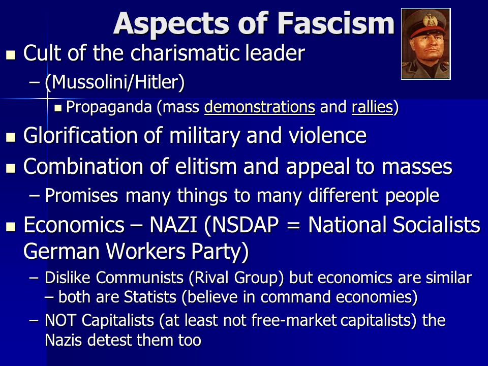 Aspects of Fascism Cult of the charismatic leader Cult of the charismatic leader –(Mussolini/Hitler) Propaganda (mass demonstrations and rallies) Propaganda (mass demonstrations and rallies)demonstrationsralliesdemonstrationsrallies Glorification of military and violence Glorification of military and violence Combination of elitism and appeal to masses Combination of elitism and appeal to masses –Promises many things to many different people Economics – NAZI (NSDAP = National Socialists German Workers Party) Economics – NAZI (NSDAP = National Socialists German Workers Party) –Dislike Communists (Rival Group) but economics are similar – both are Statists (believe in command economies) –NOT Capitalists (at least not free-market capitalists) the Nazis detest them too