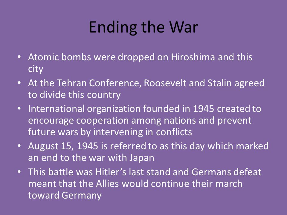 Ending the War Atomic bombs were dropped on Hiroshima and this city At the Tehran Conference, Roosevelt and Stalin agreed to divide this country Inter