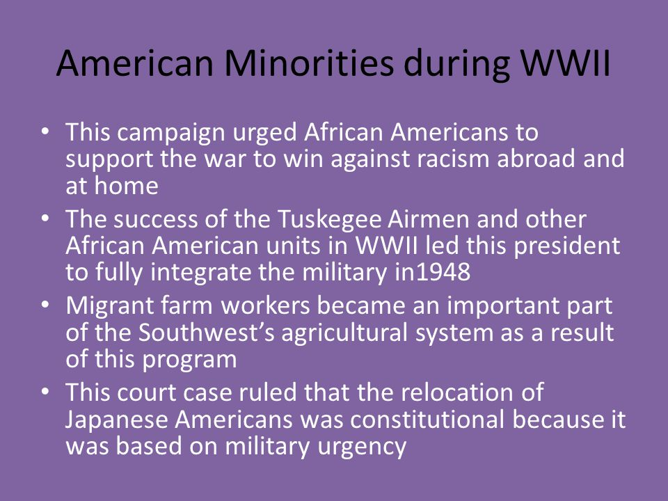 American Minorities during WWII This campaign urged African Americans to support the war to win against racism abroad and at home The success of the T