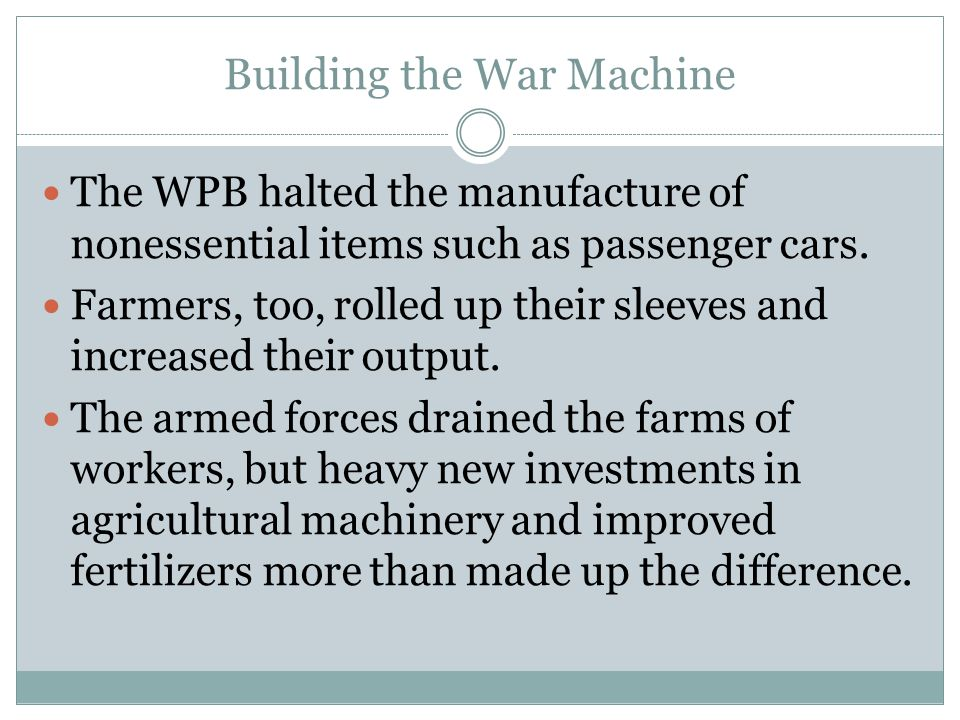 Building the War Machine The WPB halted the manufacture of nonessential items such as passenger cars. Farmers, too, rolled up their sleeves and increa
