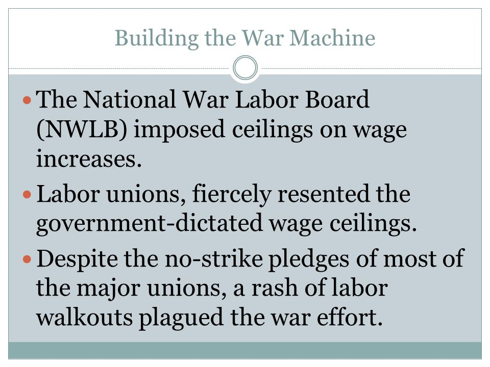 Building the War Machine The National War Labor Board (NWLB) imposed ceilings on wage increases. Labor unions, fiercely resented the government-dictat
