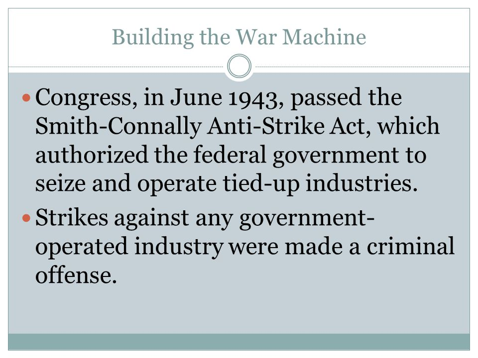 Building the War Machine Congress, in June 1943, passed the Smith-Connally Anti-Strike Act, which authorized the federal government to seize and opera