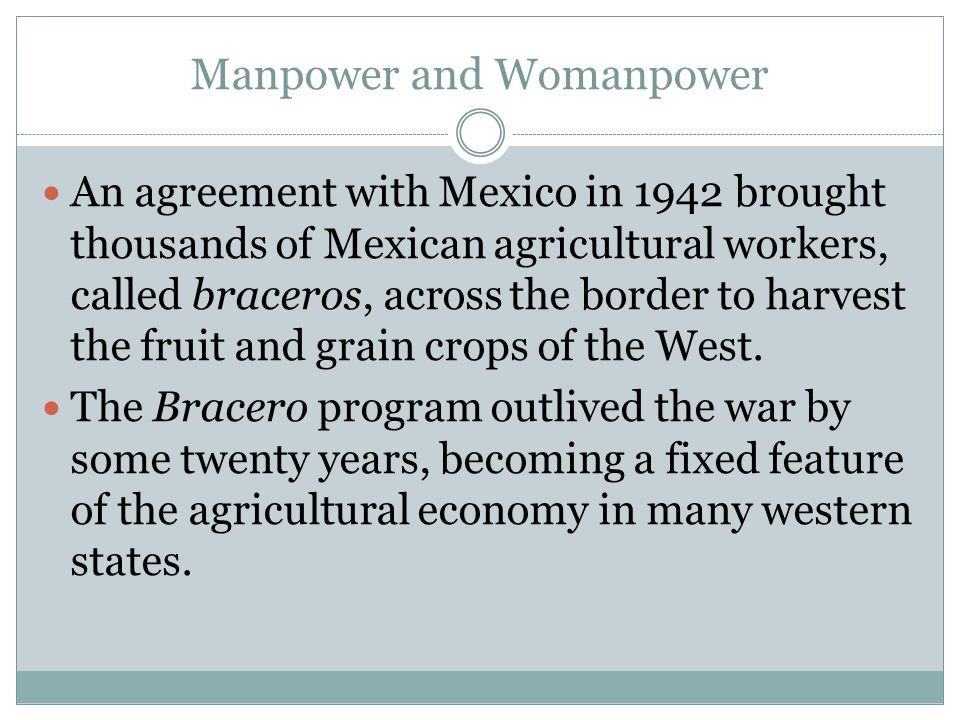 Manpower and Womanpower An agreement with Mexico in 1942 brought thousands of Mexican agricultural workers, called braceros, across the border to harv