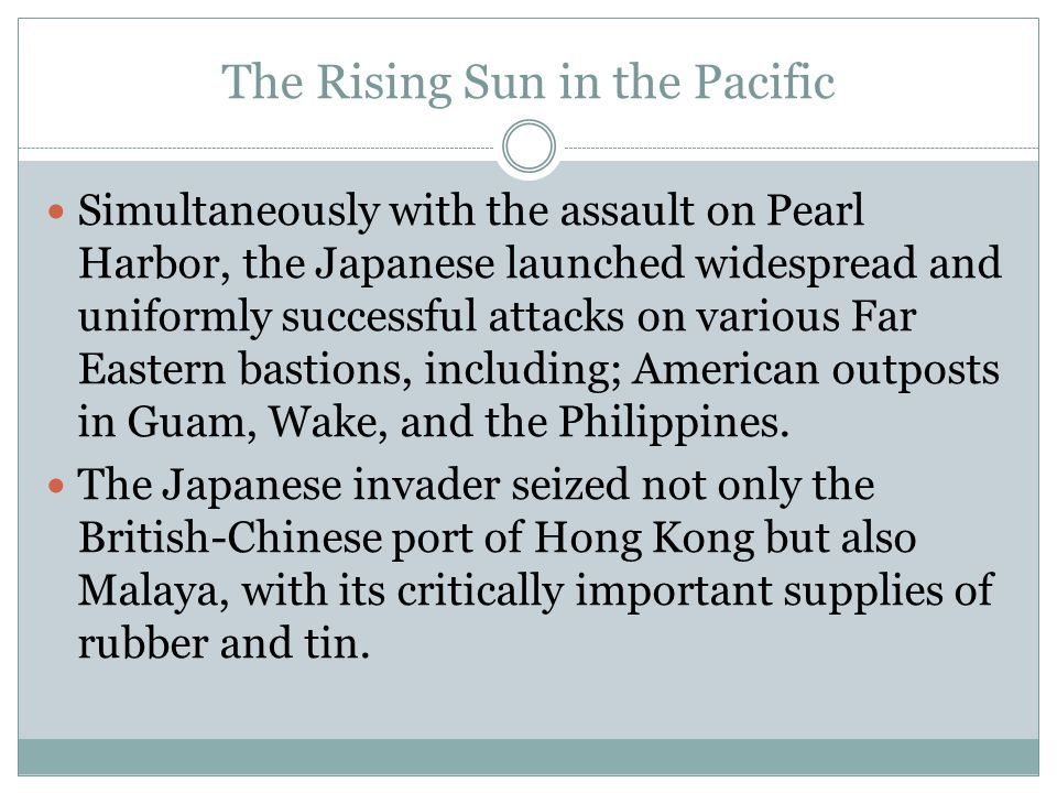 The Rising Sun in the Pacific Simultaneously with the assault on Pearl Harbor, the Japanese launched widespread and uniformly successful attacks on va