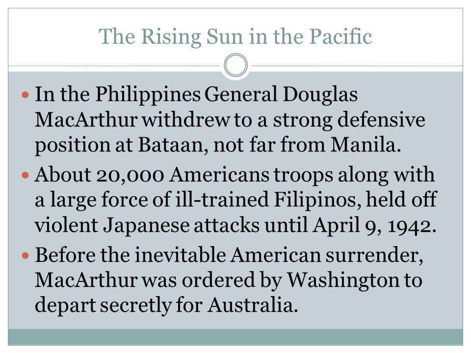 The Rising Sun in the Pacific In the Philippines General Douglas MacArthur withdrew to a strong defensive position at Bataan, not far from Manila. Abo