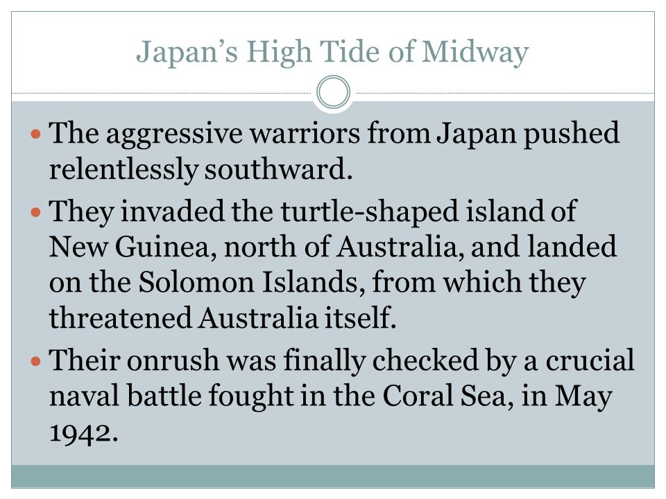 Japan's High Tide of Midway The aggressive warriors from Japan pushed relentlessly southward. They invaded the turtle-shaped island of New Guinea, nor