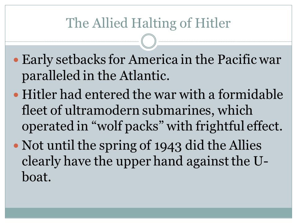 The Allied Halting of Hitler Early setbacks for America in the Pacific war paralleled in the Atlantic. Hitler had entered the war with a formidable fl