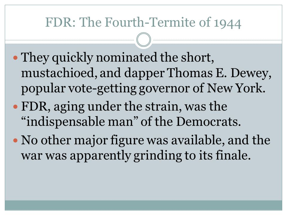 FDR: The Fourth-Termite of 1944 They quickly nominated the short, mustachioed, and dapper Thomas E. Dewey, popular vote-getting governor of New York.