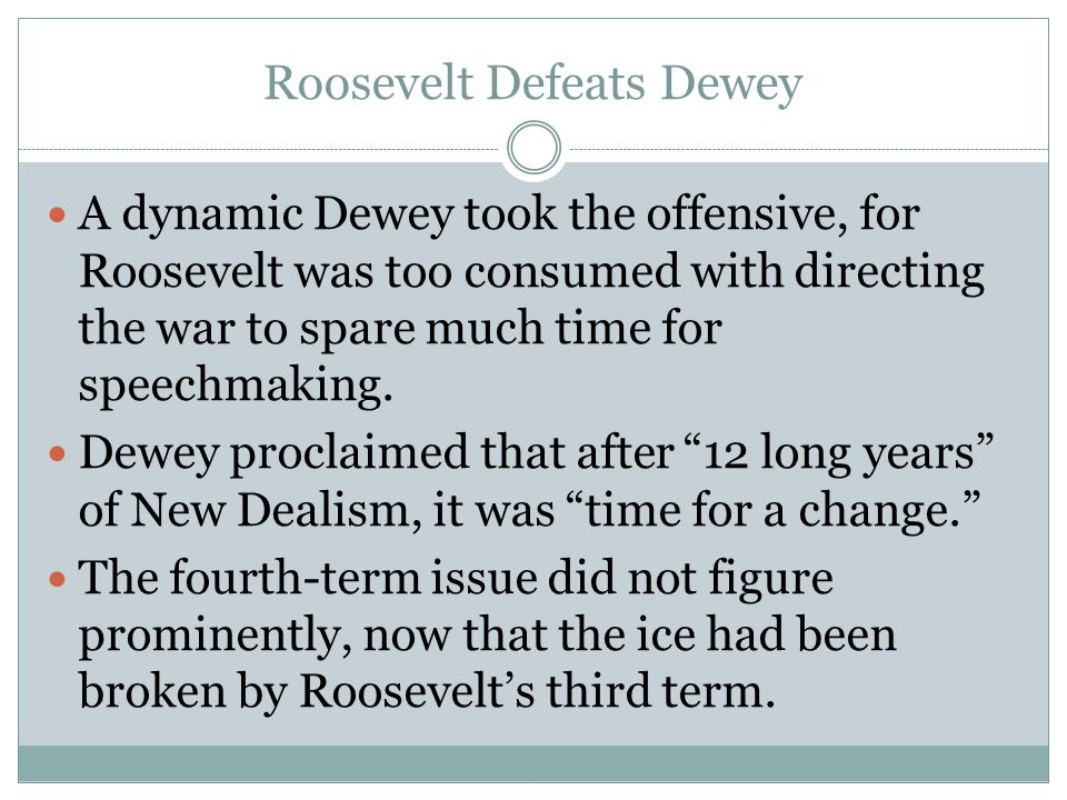 Roosevelt Defeats Dewey A dynamic Dewey took the offensive, for Roosevelt was too consumed with directing the war to spare much time for speechmaking.