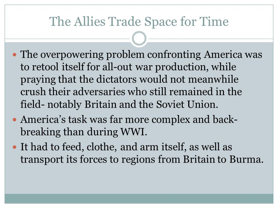 The Allies Trade Space for Time More than that, it had to send a vast amount of food and munitions to its hard pressed allies, who stretched all the way from the USSR to Australia.