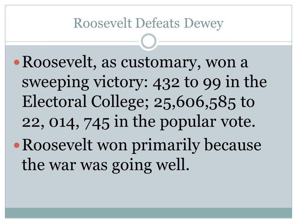Roosevelt Defeats Dewey Roosevelt, as customary, won a sweeping victory: 432 to 99 in the Electoral College; 25,606,585 to 22, 014, 745 in the popular