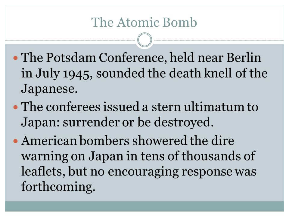 The Atomic Bomb The Potsdam Conference, held near Berlin in July 1945, sounded the death knell of the Japanese. The conferees issued a stern ultimatum