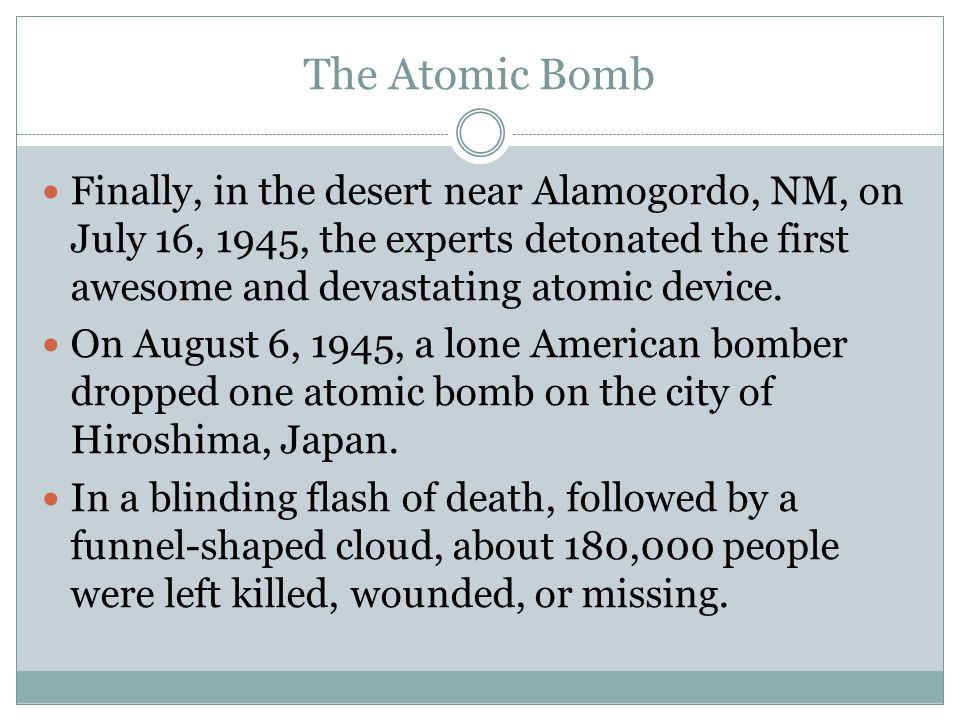 The Atomic Bomb Finally, in the desert near Alamogordo, NM, on July 16, 1945, the experts detonated the first awesome and devastating atomic device. O