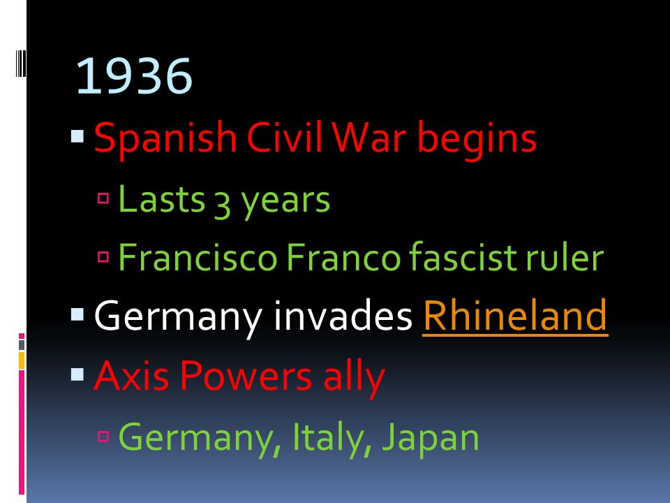 1936  Spanish Civil War begins  Lasts 3 years  Francisco Franco fascist ruler  Germany invades RhinelandRhineland  Axis Powers ally  Germany, Italy, Japan