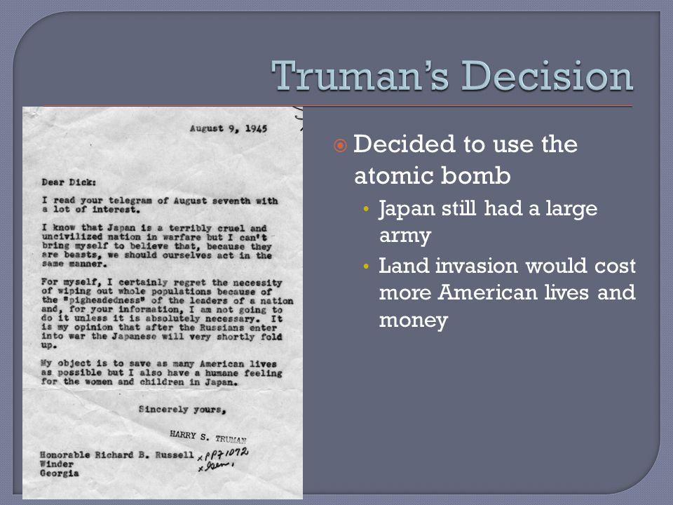  Decided to use the atomic bomb Japan still had a large army Land invasion would cost more American lives and money