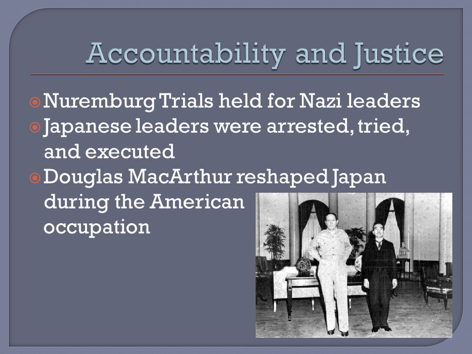  Nuremburg Trials held for Nazi leaders  Japanese leaders were arrested, tried, and executed  Douglas MacArthur reshaped Japan during the American occupation