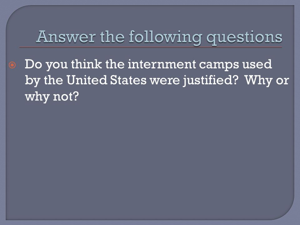  Do you think the internment camps used by the United States were justified Why or why not