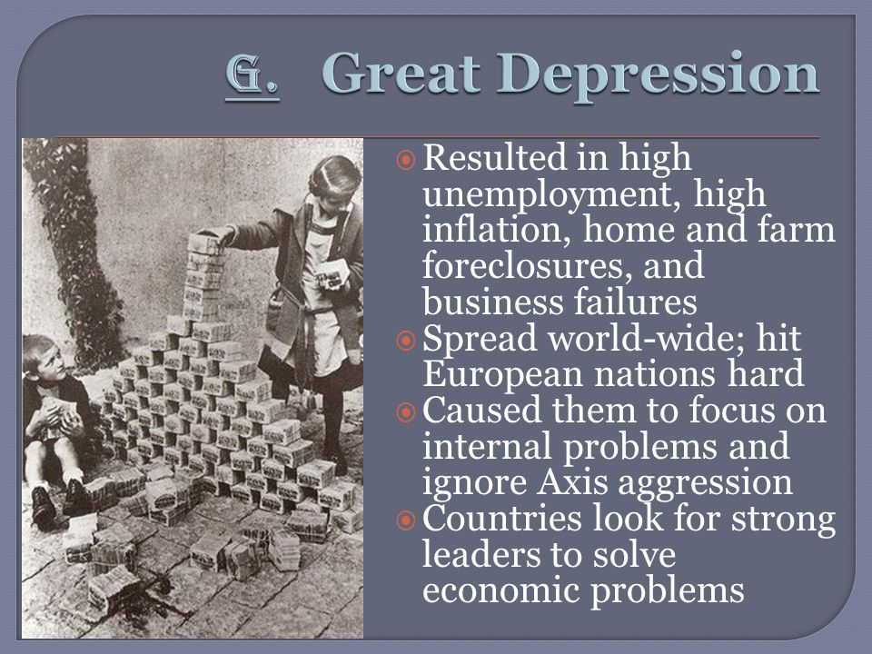  Resulted in high unemployment, high inflation, home and farm foreclosures, and business failures  Spread world-wide; hit European nations hard  Caused them to focus on internal problems and ignore Axis aggression  Countries look for strong leaders to solve economic problems