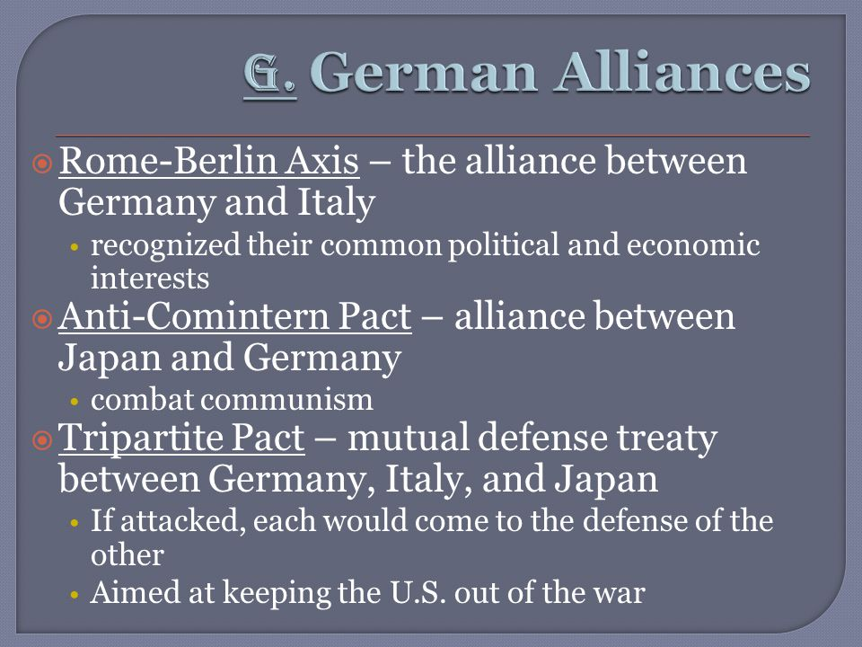  Rome-Berlin Axis – the alliance between Germany and Italy recognized their common political and economic interests  Anti-Comintern Pact – alliance between Japan and Germany combat communism  Tripartite Pact – mutual defense treaty between Germany, Italy, and Japan If attacked, each would come to the defense of the other Aimed at keeping the U.S.