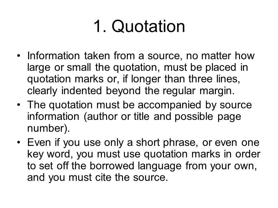 1. Quotation Information taken from a source, no matter how large or small the quotation, must be placed in quotation marks or, if longer than three l