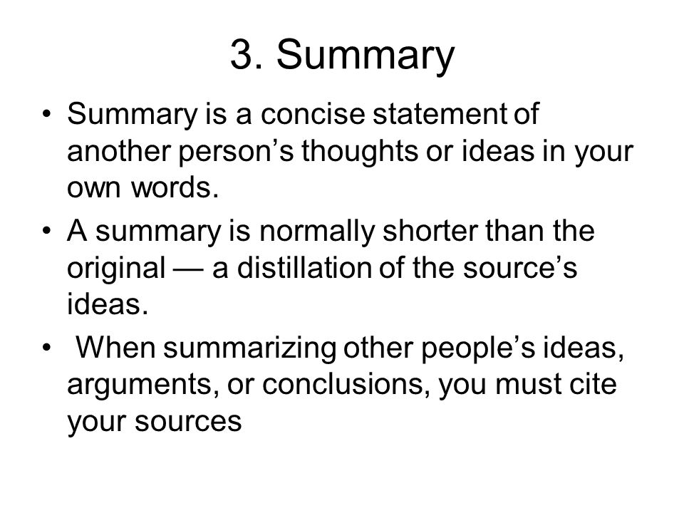 3. Summary Summary is a concise statement of another person's thoughts or ideas in your own words.