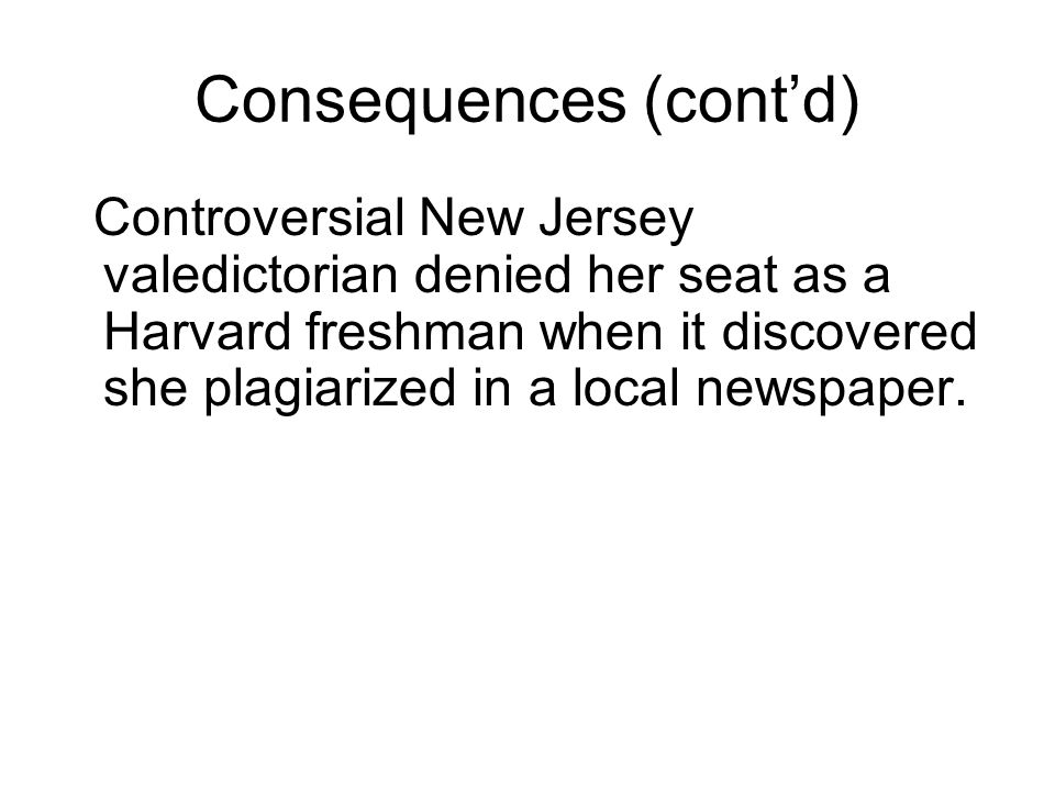 Consequences (cont'd) Controversial New Jersey valedictorian denied her seat as a Harvard freshman when it discovered she plagiarized in a local newspaper.