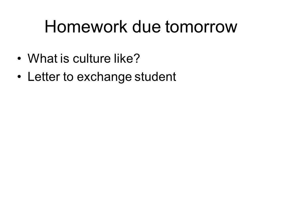 Homework due tomorrow What is culture like? Letter to exchange student