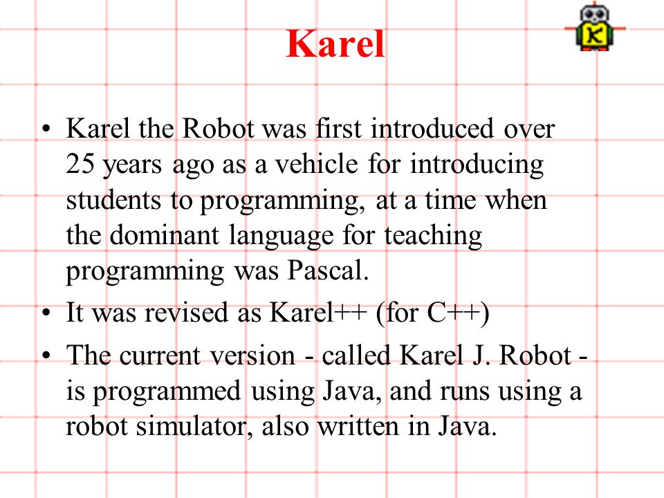 2 of 3 Karel Karel the Robot was first introduced over 25 years ago as a vehicle for introducing students to programming, at a time when the dominant language for teaching programming was Pascal.