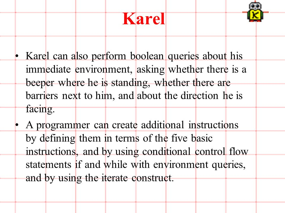 4 of 3 Karel Karel can also perform boolean queries about his immediate environment, asking whether there is a beeper where he is standing, whether there are barriers next to him, and about the direction he is facing.