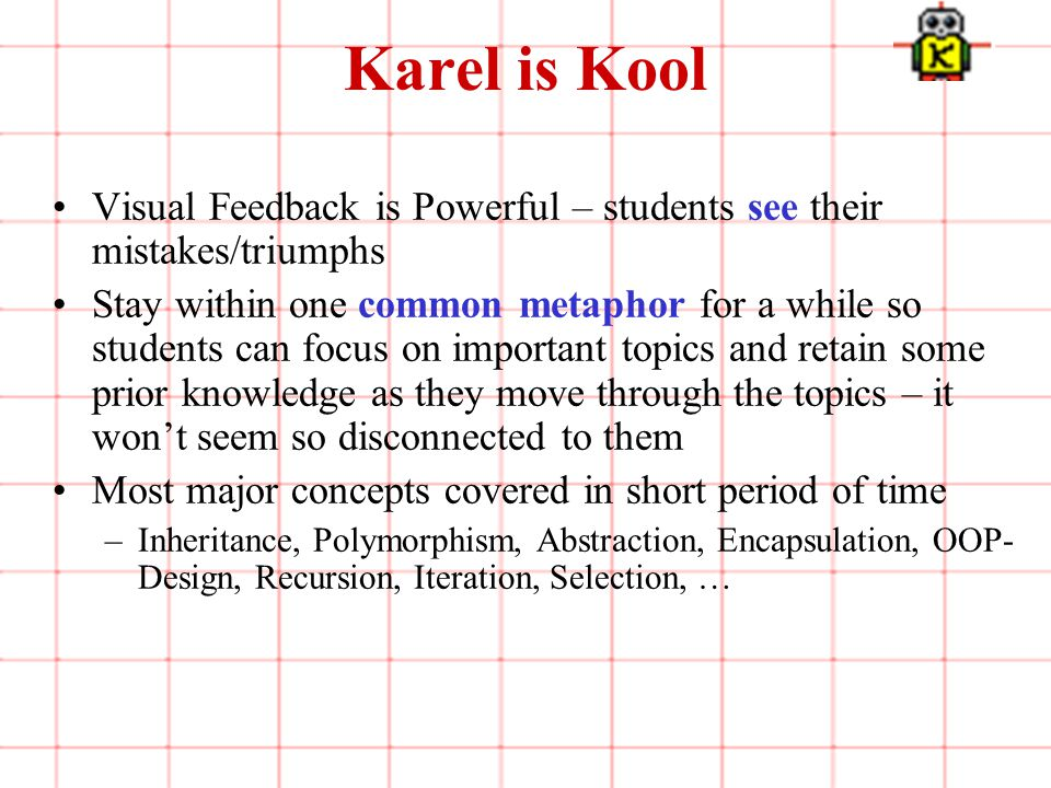 5 of 3 Karel is Kool Visual Feedback is Powerful – students see their mistakes/triumphs Stay within one common metaphor for a while so students can focus on important topics and retain some prior knowledge as they move through the topics – it won't seem so disconnected to them Most major concepts covered in short period of time –Inheritance, Polymorphism, Abstraction, Encapsulation, OOP- Design, Recursion, Iteration, Selection, …