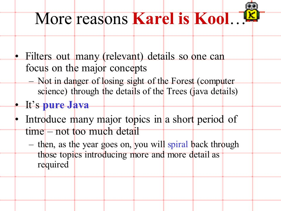 6 of 3 More reasons Karel is Kool… Filters out many (relevant) details so one can focus on the major concepts –Not in danger of losing sight of the Forest (computer science) through the details of the Trees (java details) It's pure Java Introduce many major topics in a short period of time – not too much detail –then, as the year goes on, you will spiral back through those topics introducing more and more detail as required