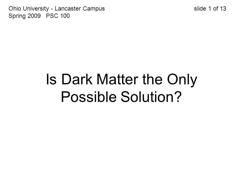 Is Dark Matter the Only Possible Solution? Ohio University - Lancaster Campus slide 1 of 13 Spring 2009 PSC 100