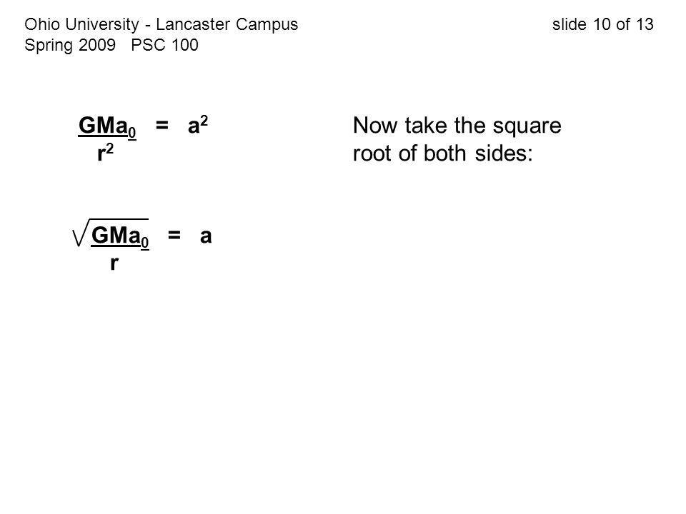 Ohio University - Lancaster Campus slide 10 of 13 Spring 2009 PSC 100 GMa 0 = a 2 Now take the square r 2 root of both sides: GMa 0 = a r