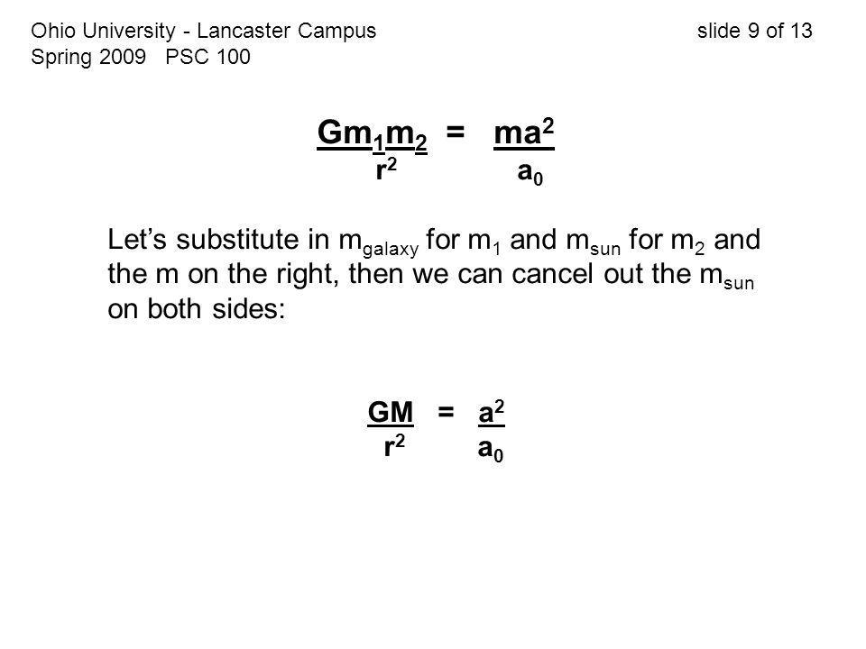 Ohio University - Lancaster Campus slide 9 of 13 Spring 2009 PSC 100 Gm 1 m 2 = ma 2 r 2 a 0 Let's substitute in m galaxy for m 1 and m sun for m 2 an