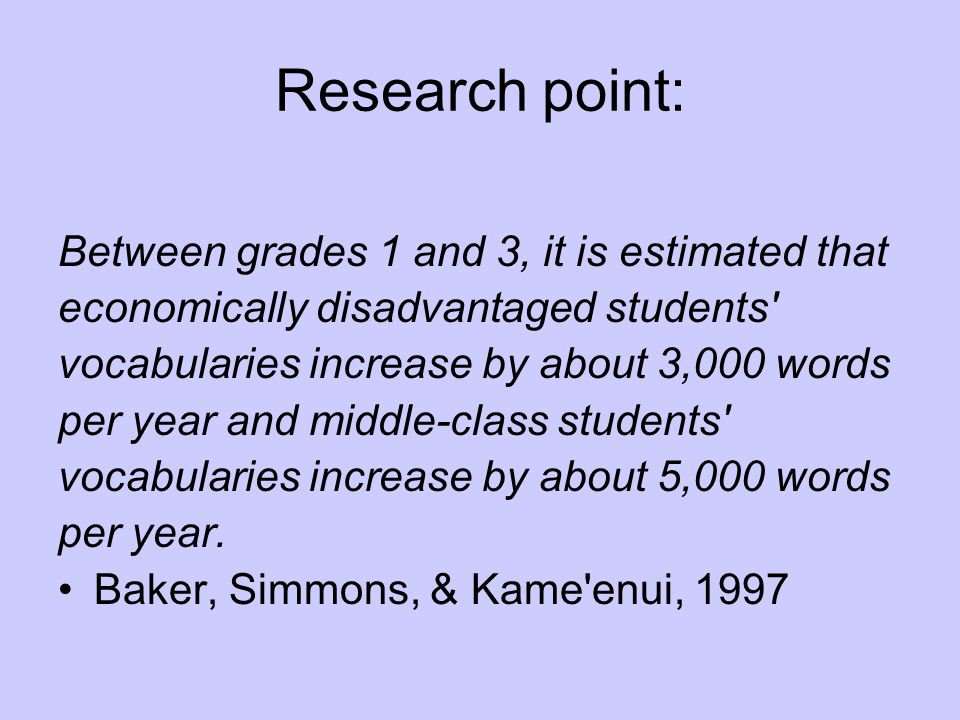 Research point: Between grades 1 and 3, it is estimated that economically disadvantaged students vocabularies increase by about 3,000 words per year and middle-class students vocabularies increase by about 5,000 words per year.