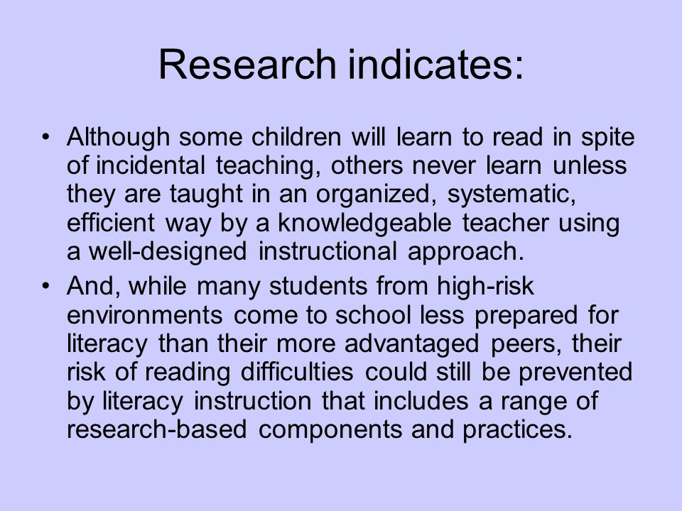Research indicates: Although some children will learn to read in spite of incidental teaching, others never learn unless they are taught in an organized, systematic, efficient way by a knowledgeable teacher using a well-designed instructional approach.