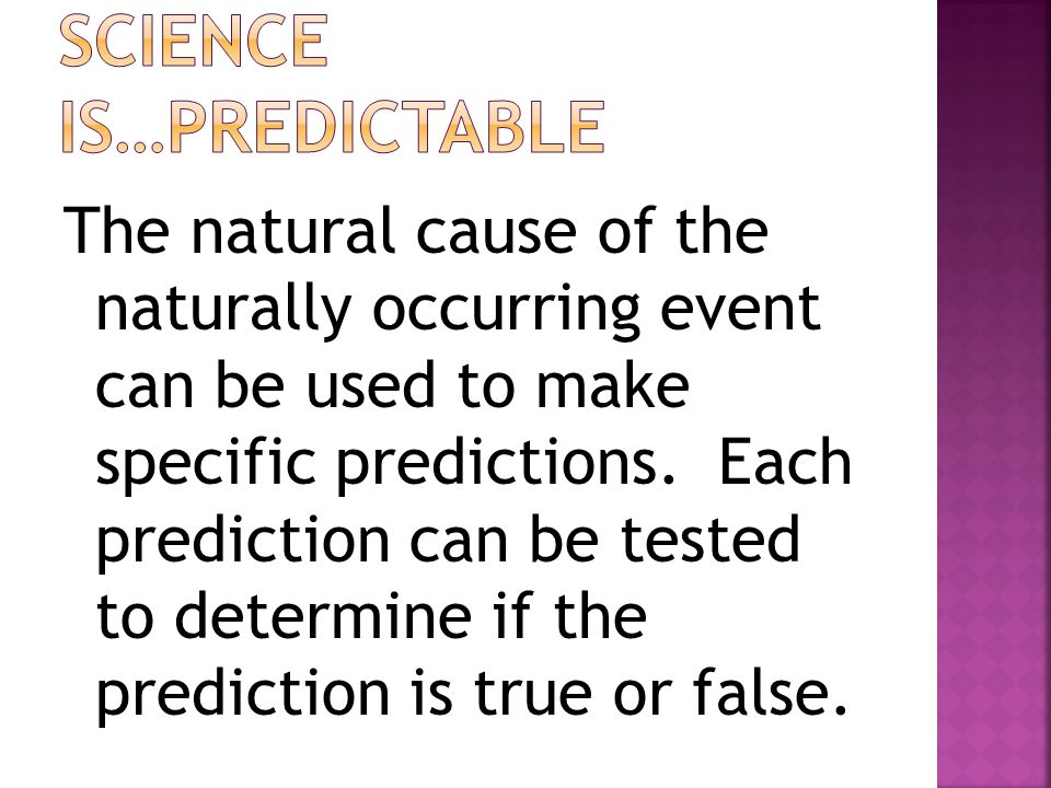 The natural cause of the naturally occurring event must be testable through the processes of science, controlled experimentation being essential.
