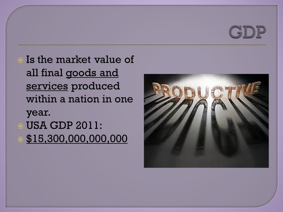 Is the market value of all final goods and services produced within a nation in one year.