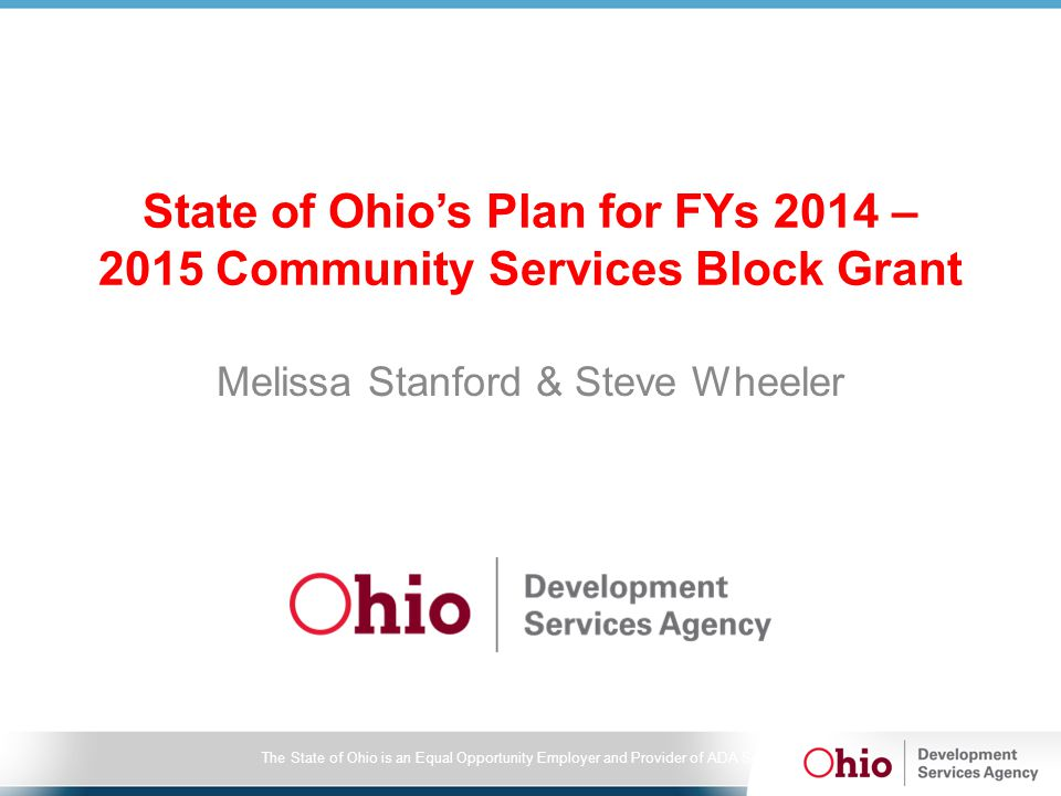 The State of Ohio is an Equal Opportunity Employer and Provider of ADA Services CSBG OCEAN Enhancements, cont'd Key Enhancements –Copy 2012 – 13 CSBG grant –Composite Budget –Combined Program Set-up and ROMA Workplan –Program Partners – free text –Navigation –Revisions (Office of Community Assistance Review) –Validations to ensure minimum requirements completed