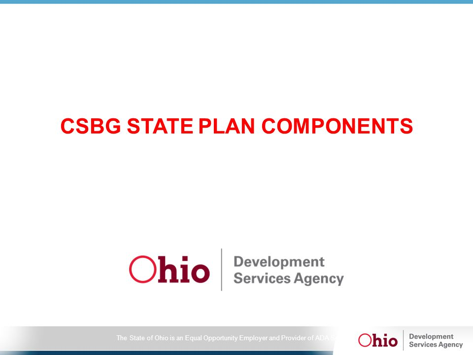 The State of Ohio is an Equal Opportunity Employer and Provider of ADA Services CSBG STATE PLAN COMPONENTS