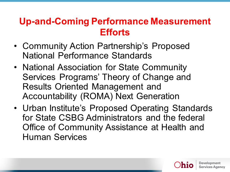 Up-and-Coming Performance Measurement Efforts Community Action Partnership's Proposed National Performance Standards National Association for State Community Services Programs' Theory of Change and Results Oriented Management and Accountability (ROMA) Next Generation Urban Institute's Proposed Operating Standards for State CSBG Administrators and the federal Office of Community Assistance at Health and Human Services