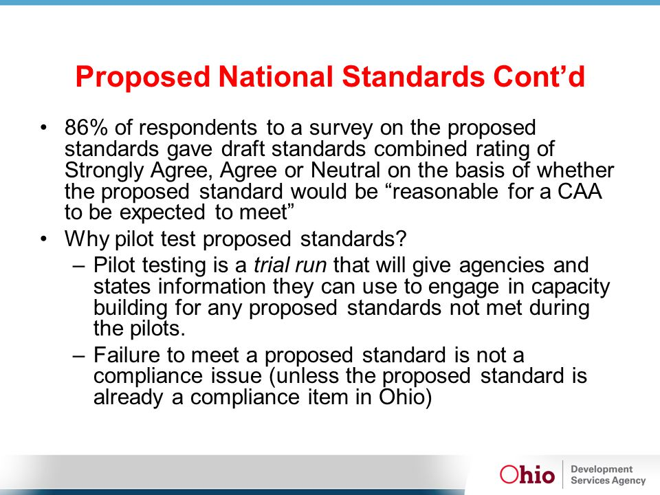Proposed National Standards Cont'd 86% of respondents to a survey on the proposed standards gave draft standards combined rating of Strongly Agree, Agree or Neutral on the basis of whether the proposed standard would be reasonable for a CAA to be expected to meet Why pilot test proposed standards.