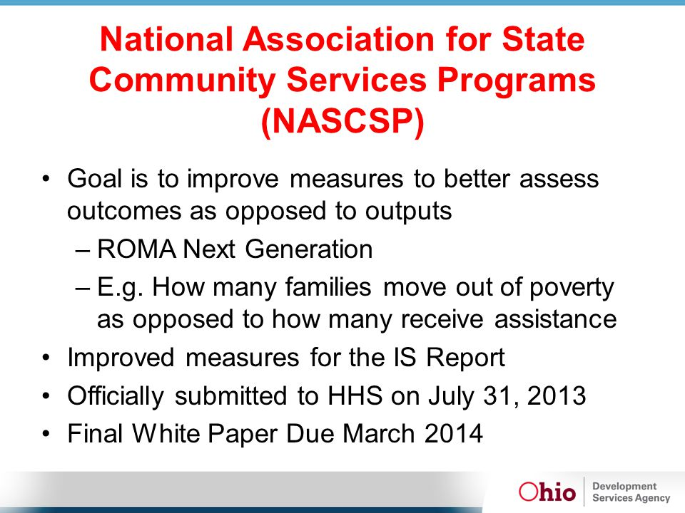National Association for State Community Services Programs (NASCSP) Goal is to improve measures to better assess outcomes as opposed to outputs –ROMA Next Generation –E.g.