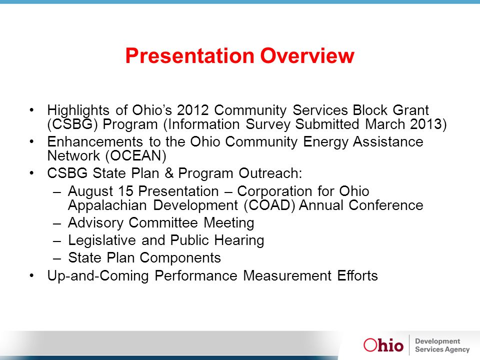 Presentation Overview Highlights of Ohio's 2012 Community Services Block Grant (CSBG) Program (Information Survey Submitted March 2013) Enhancements to the Ohio Community Energy Assistance Network (OCEAN) CSBG State Plan & Program Outreach: –August 15 Presentation – Corporation for Ohio Appalachian Development (COAD) Annual Conference –Advisory Committee Meeting –Legislative and Public Hearing –State Plan Components Up-and-Coming Performance Measurement Efforts